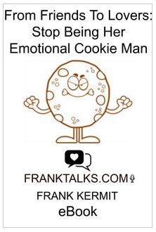 FROM FRIENDS TO LOVERS: STOP BEING HER EMOTIONAL COOKIE MAN BY FRANK KERMIT