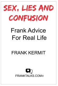 SEX, LIES AND CONFUSION.  FRANK ADVICE FOR REAL LIFE BY FRANK KERMIT
